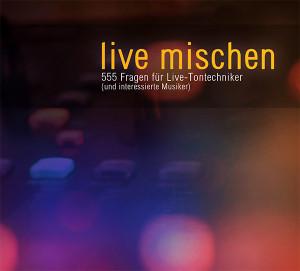 live mischen - 555 Fragen für Live-Tontechniker (und interessierte Musiker)